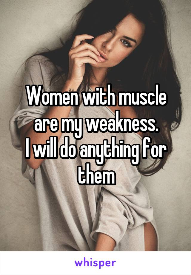 Women with muscle are my weakness. I will do anything for them