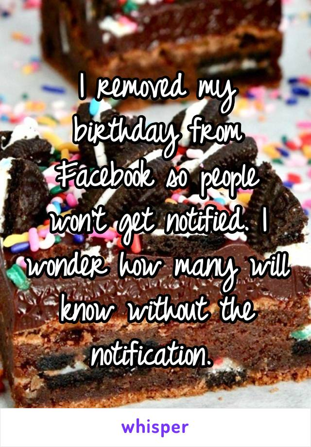 I removed my birthday from Facebook so people won't get notified. I wonder how many will know without the notification.
