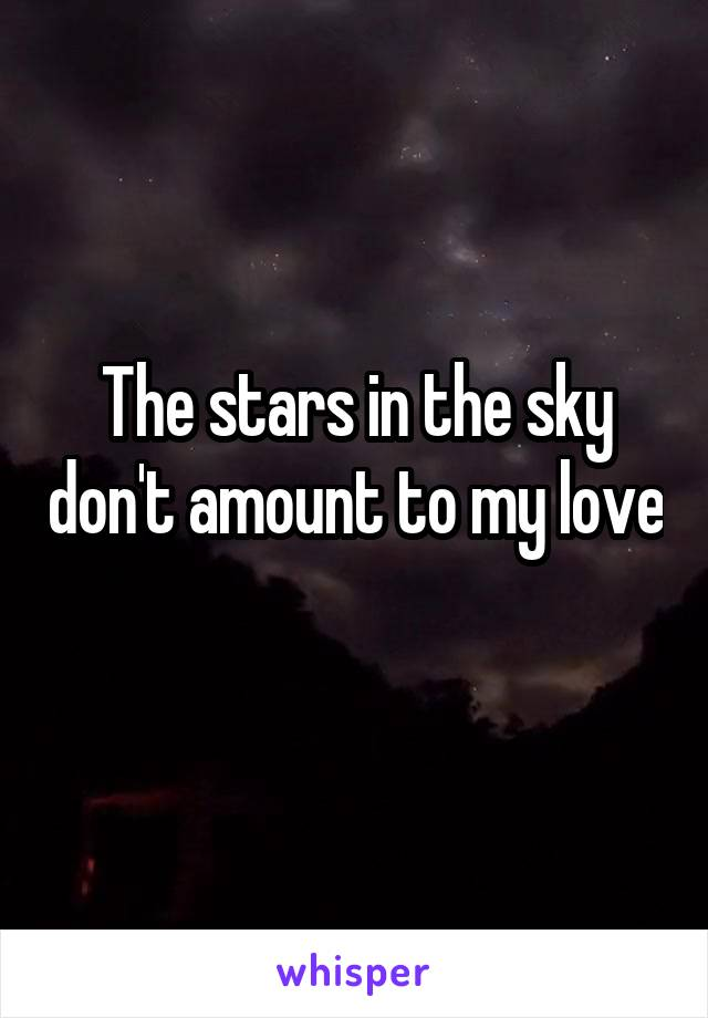 The stars in the sky don't amount to my love
