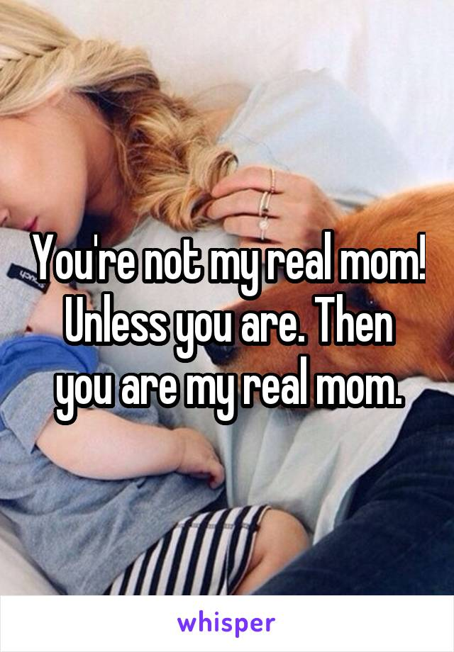You're not my real mom! Unless you are. Then you are my real mom.