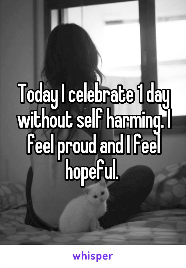Today I celebrate 1 day without self harming. I feel proud and I feel hopeful.