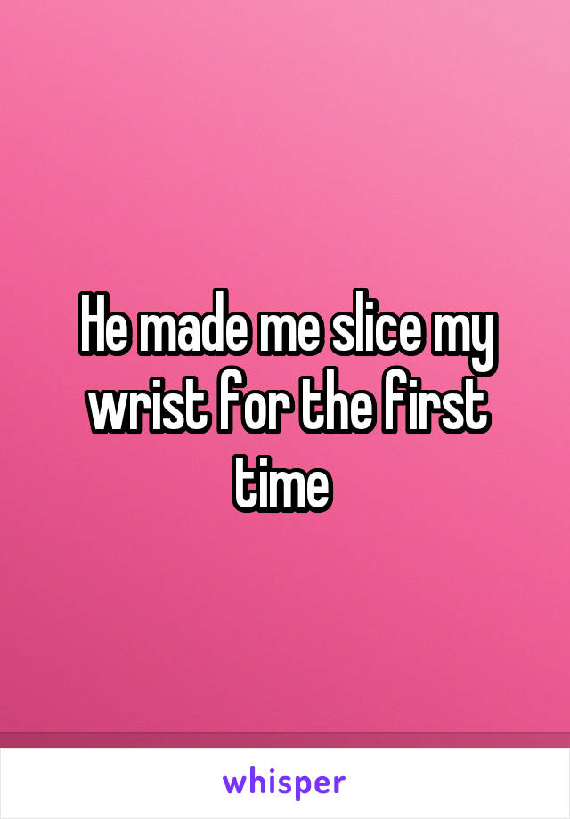 He made me slice my wrist for the first time