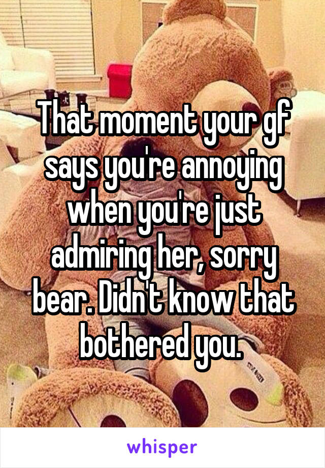 That moment your gf says you're annoying when you're just admiring her, sorry bear. Didn't know that bothered you.
