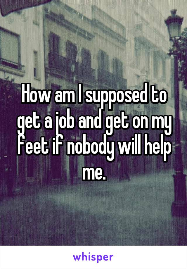 How am I supposed to get a job and get on my feet if nobody will help me.