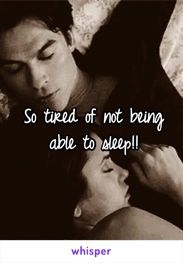 So tired of not being able to sleep!!