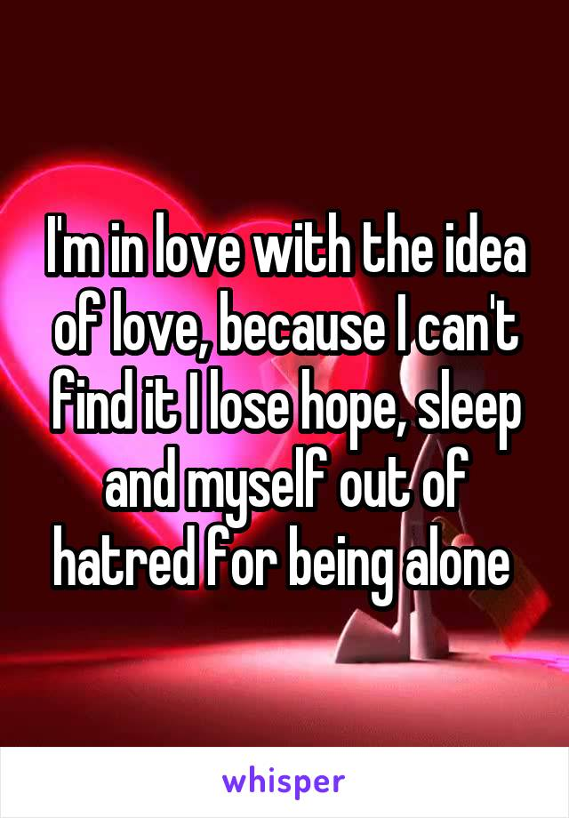 I'm in love with the idea of love, because I can't find it I lose hope, sleep and myself out of hatred for being alone