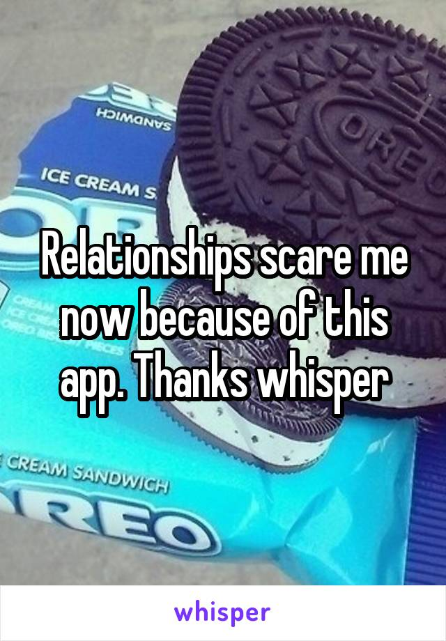 Relationships scare me now because of this app. Thanks whisper