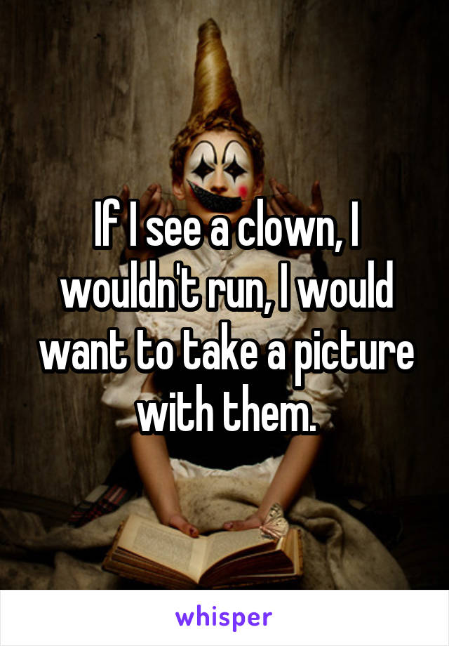 If I see a clown, I wouldn't run, I would want to take a picture with them.