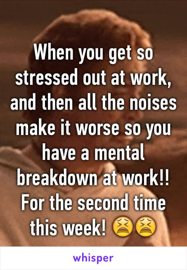 When you get so stressed out at work, and then all the noises make it worse so you have a mental breakdown at work!! For the second time this week! 😫😫