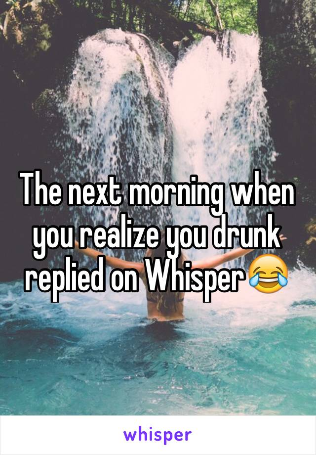 The next morning when you realize you drunk replied on Whisper😂