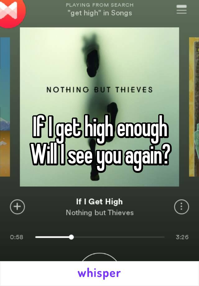 If I get high enough Will I see you again?