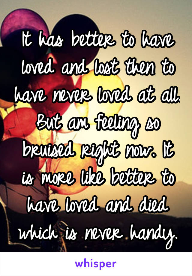 It has better to have loved and lost then to have never loved at all. But am feeling so bruised right now. It is more like better to have loved and died which is never handy.