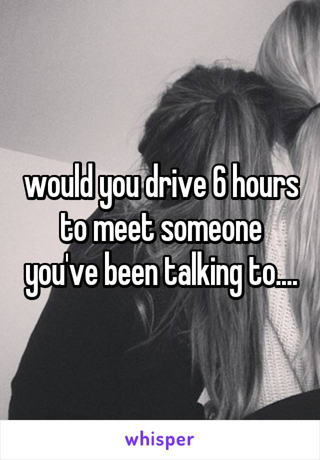 would you drive 6 hours to meet someone you've been talking to....