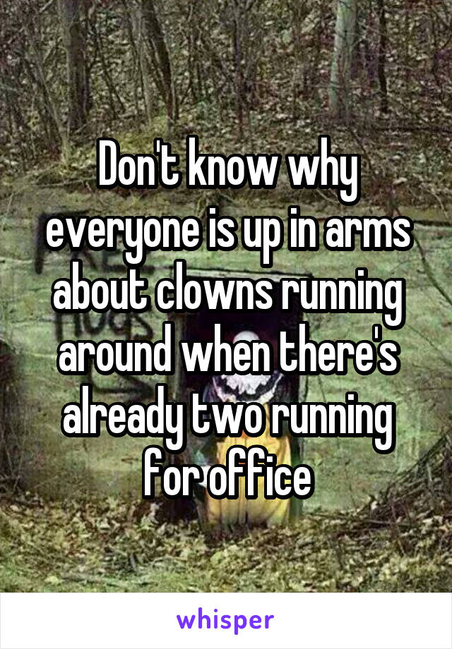 Don't know why everyone is up in arms about clowns running around when there's already two running for office