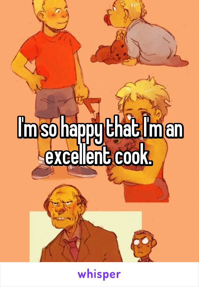 I'm so happy that I'm an excellent cook.