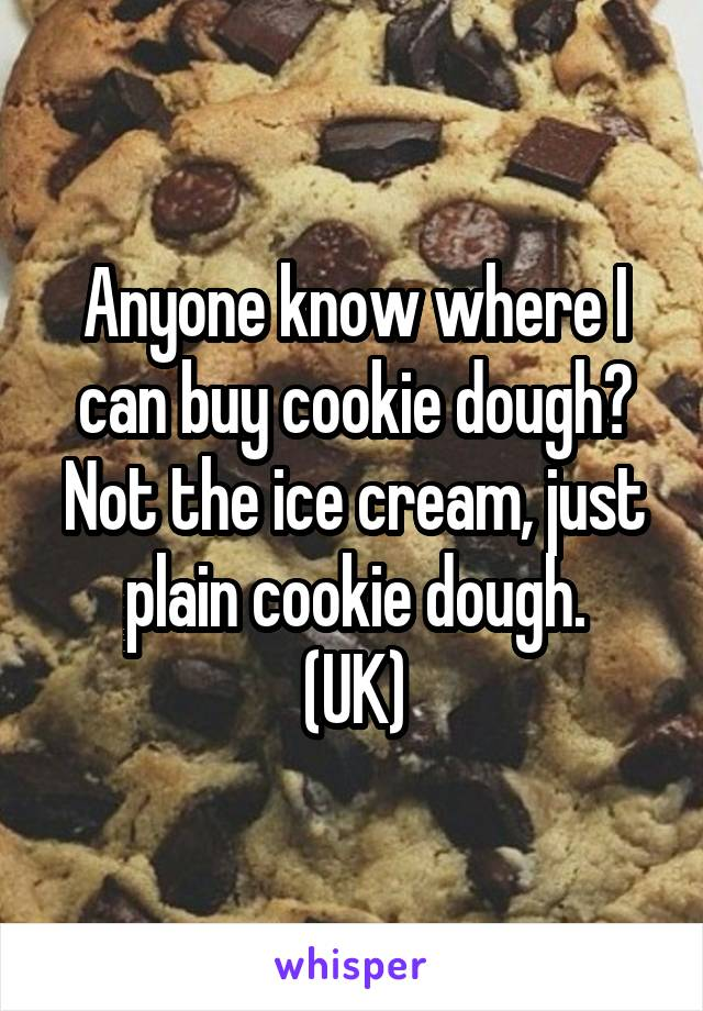 Anyone know where I can buy cookie dough? Not the ice cream, just plain cookie dough. (UK)