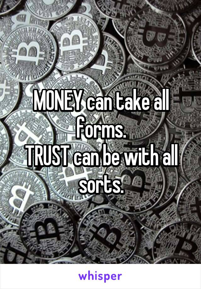 MONEY can take all forms. TRUST can be with all sorts.