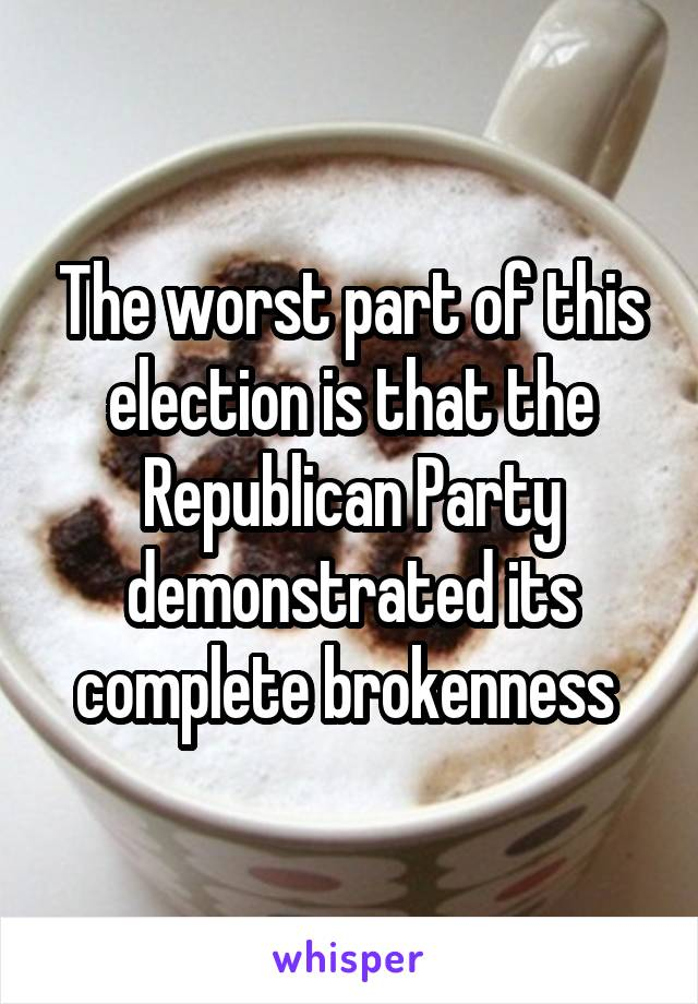 The worst part of this election is that the Republican Party demonstrated its complete brokenness