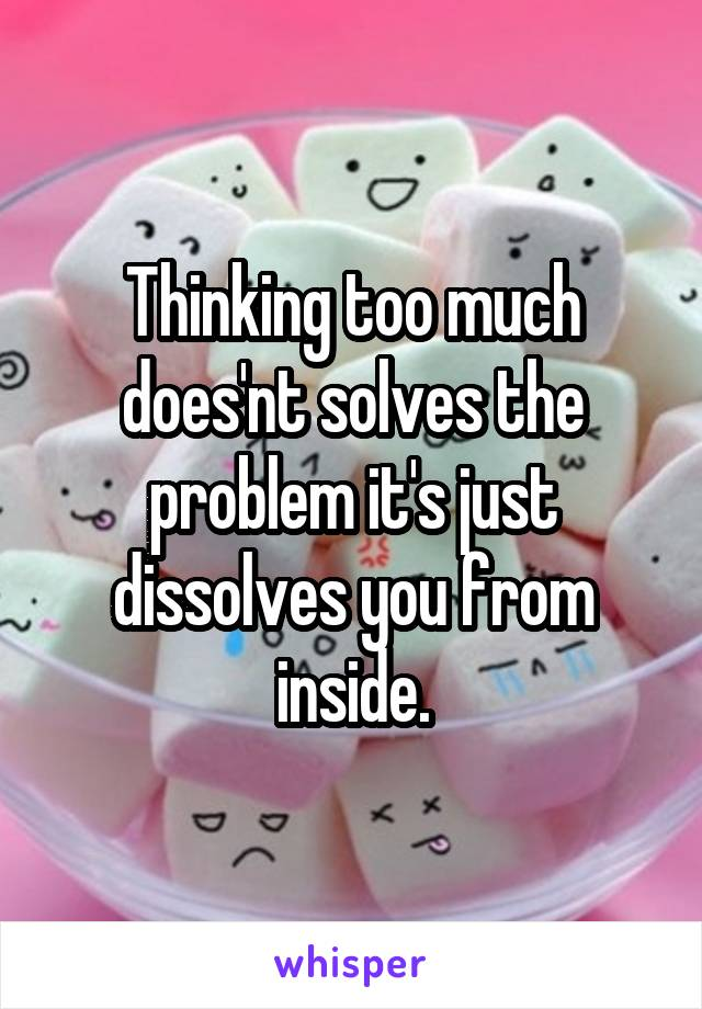 Thinking too much does'nt solves the problem it's just dissolves you from inside.