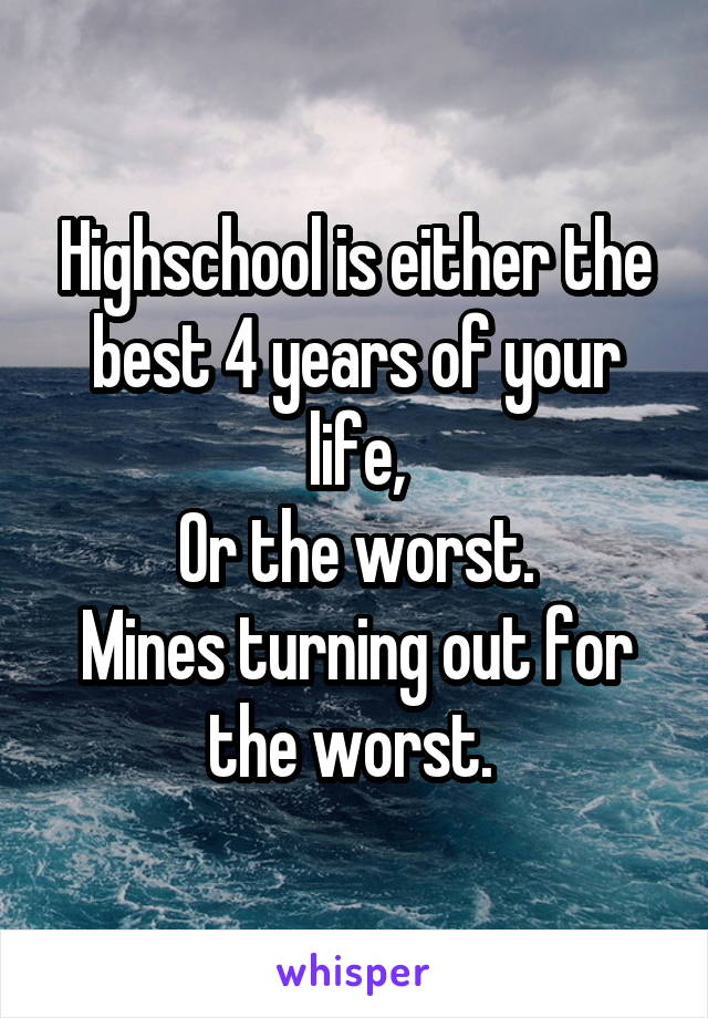 Highschool is either the best 4 years of your life, Or the worst. Mines turning out for the worst.