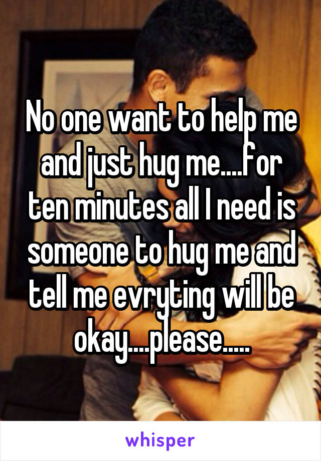 No one want to help me and just hug me....for ten minutes all I need is someone to hug me and tell me evryting will be okay....please.....
