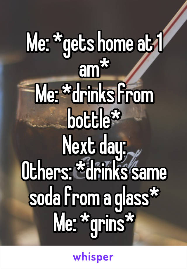 Me: *gets home at 1 am* Me: *drinks from bottle* Next day: Others: *drinks same soda from a glass* Me: *grins*