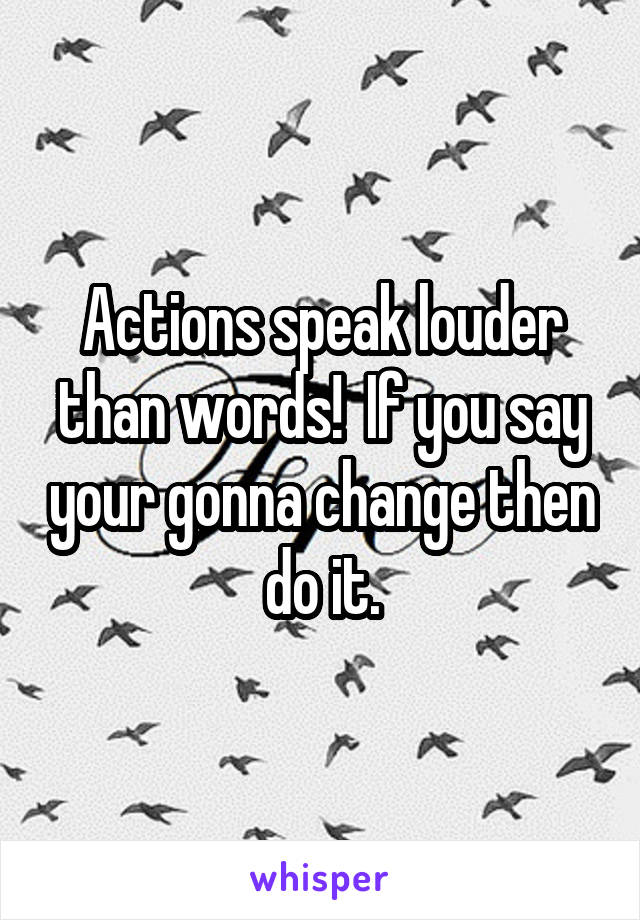 Actions speak louder than words!  If you say your gonna change then do it.