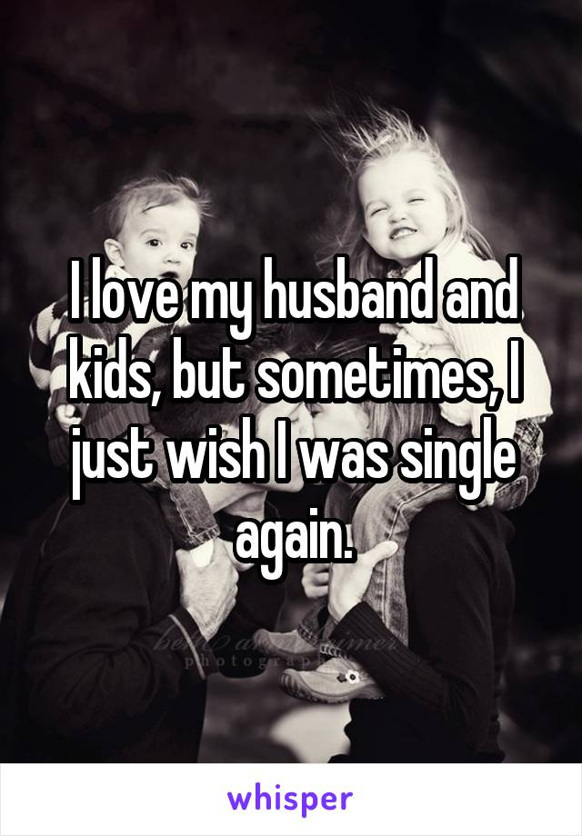I love my husband and kids, but sometimes, I just wish I was single again.