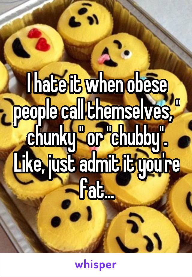 """I hate it when obese people call themselves, """" chunky """" or """"chubby"""". Like, just admit it you're fat..."""