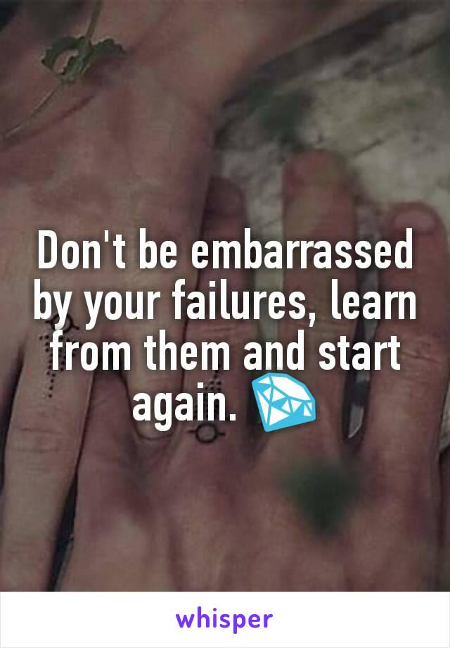 Don't be embarrassed by your failures, learn from them and start again. 💎