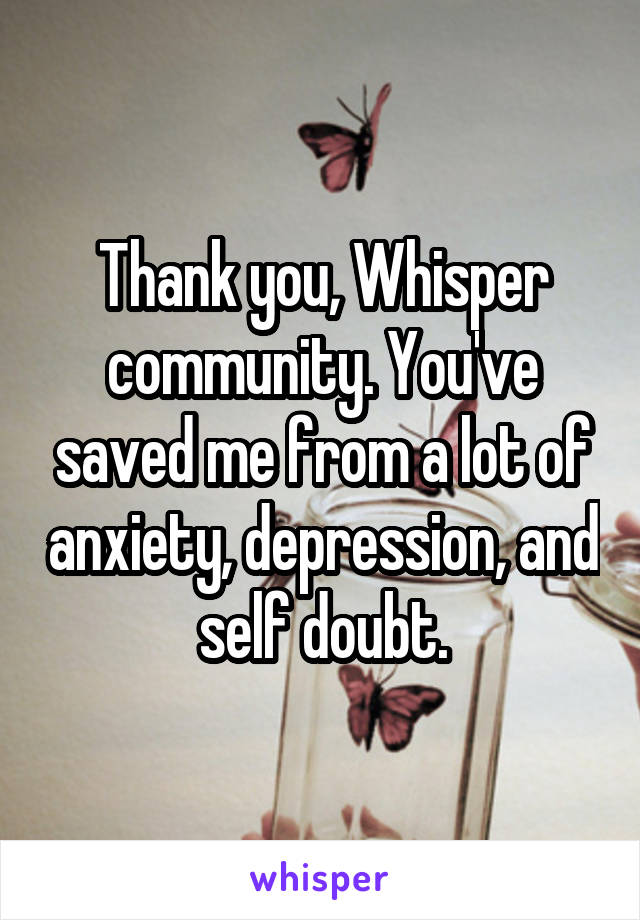 Thank you, Whisper community. You've saved me from a lot of anxiety, depression, and self doubt.
