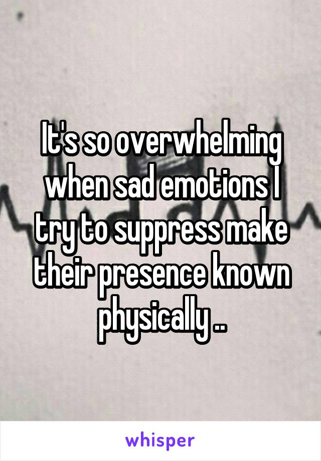 It's so overwhelming when sad emotions I try to suppress make their presence known physically ..