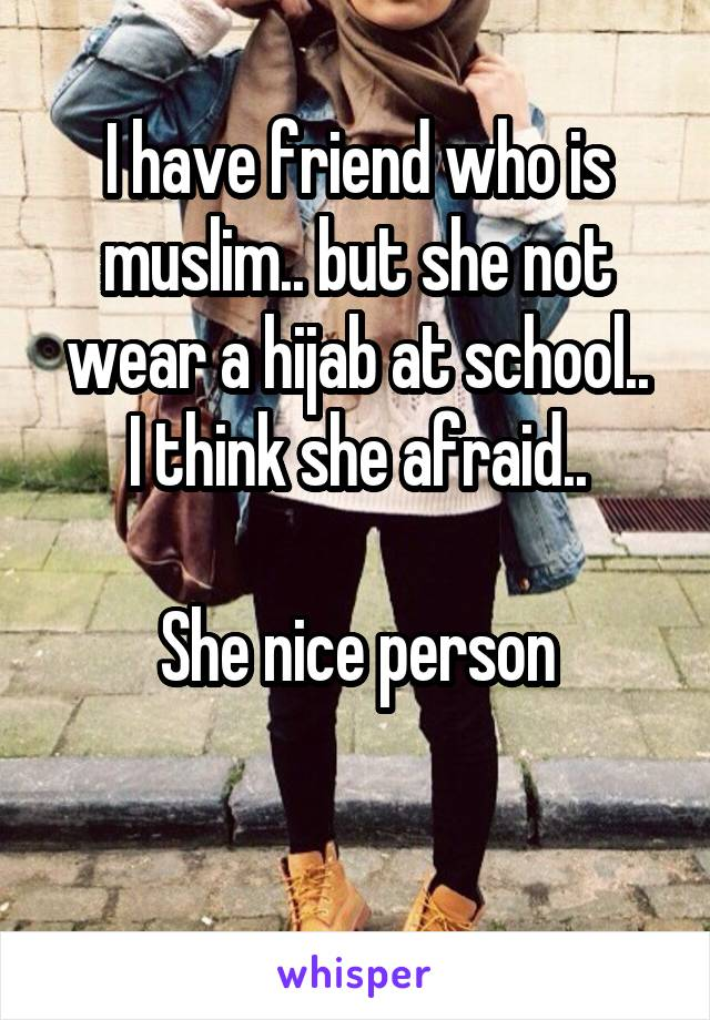 I have friend who is muslim.. but she not wear a hijab at school.. I think she afraid..  She nice person