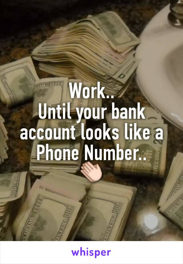 Work.. Until your bank account looks like a Phone Number.. 👏