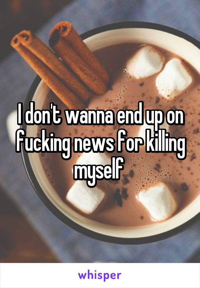 I don't wanna end up on fucking news for killing myself