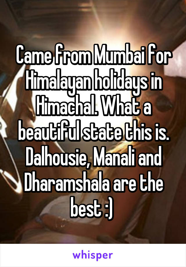 Came from Mumbai for Himalayan holidays in Himachal. What a beautiful state this is. Dalhousie, Manali and Dharamshala are the best :)