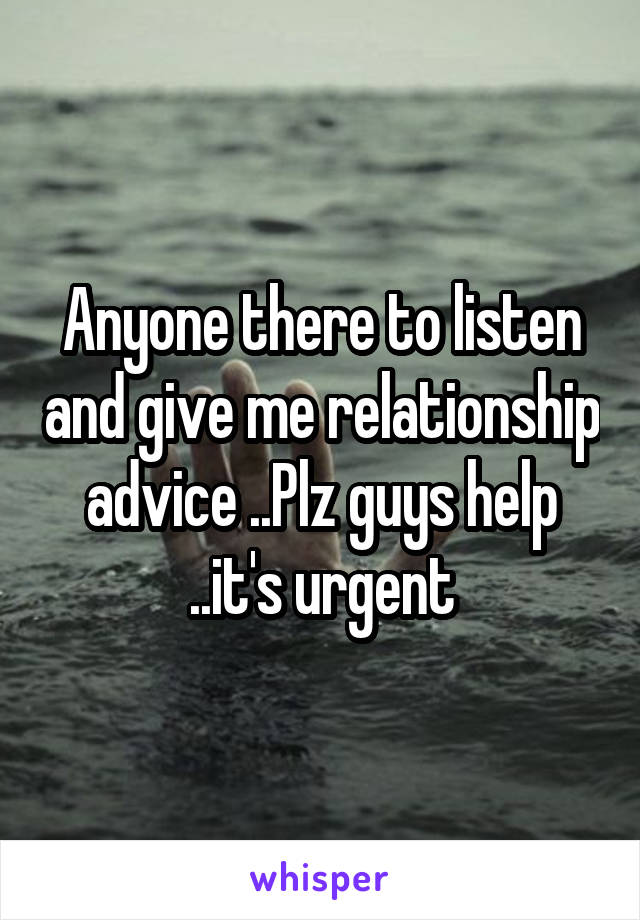 Anyone there to listen and give me relationship advice ..Plz guys help ..it's urgent
