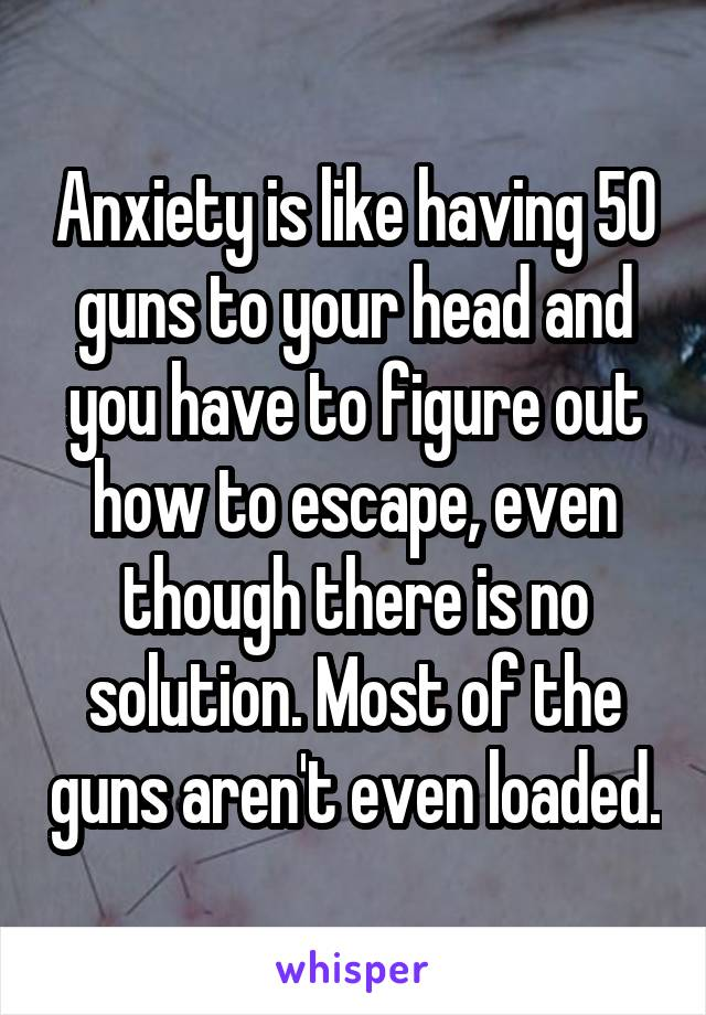 Anxiety is like having 50 guns to your head and you have to figure out how to escape, even though there is no solution. Most of the guns aren't even loaded.