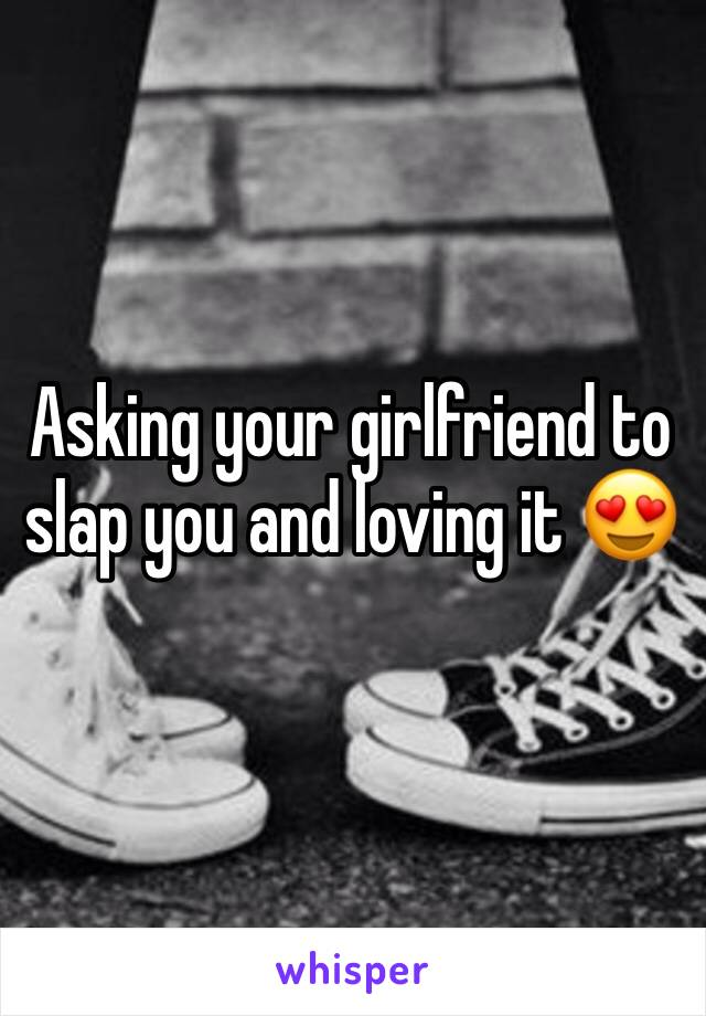 Asking your girlfriend to slap you and loving it 😍
