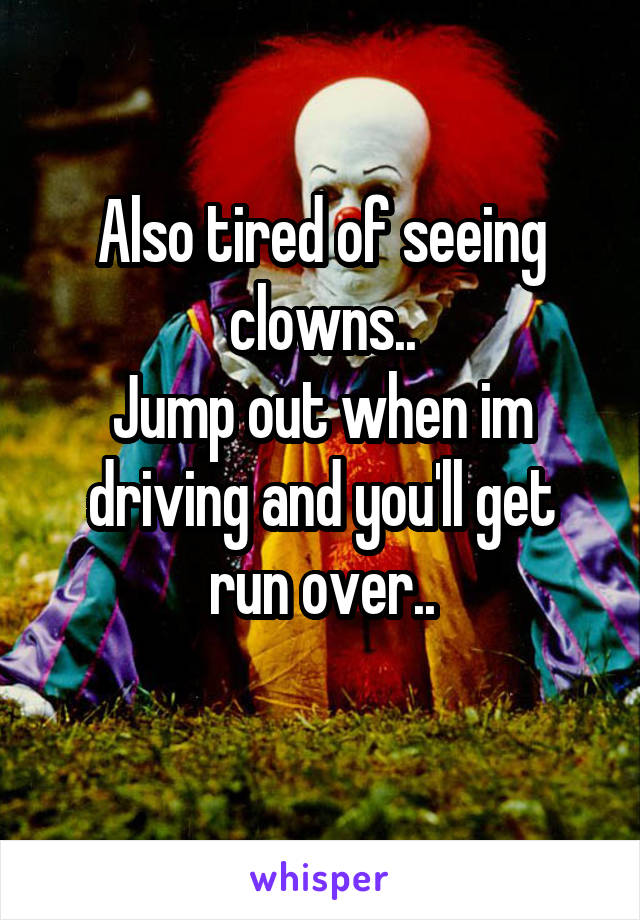 Also tired of seeing clowns.. Jump out when im driving and you'll get run over..