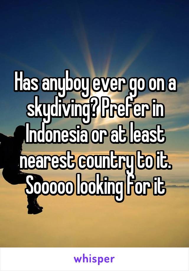 Has anyboy ever go on a skydiving? Prefer in Indonesia or at least nearest country to it. Sooooo looking for it
