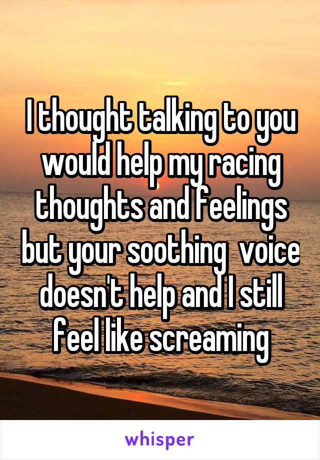 I thought talking to you would help my racing thoughts and feelings but your soothing  voice doesn't help and I still feel like screaming