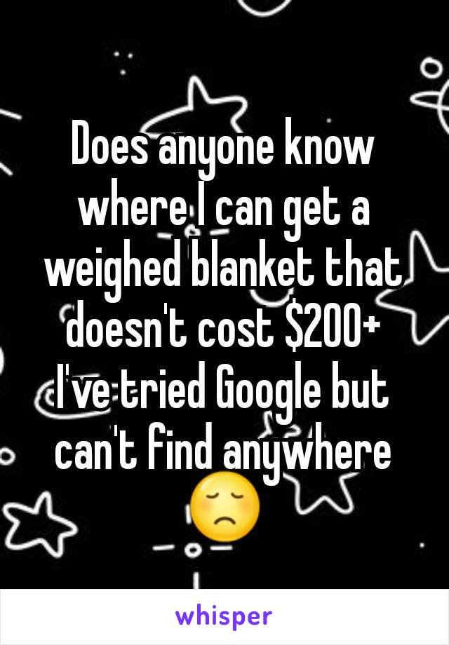 Does anyone know where I can get a weighed blanket that doesn't cost $200+ I've tried Google but can't find anywhere 😞