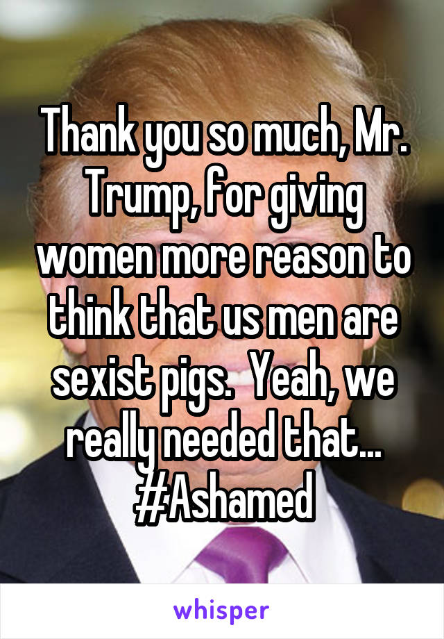 Thank you so much, Mr. Trump, for giving women more reason to think that us men are sexist pigs.  Yeah, we really needed that... #Ashamed