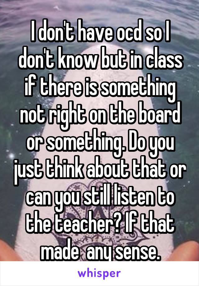 I don't have ocd so I don't know but in class if there is something not right on the board or something. Do you just think about that or can you still listen to the teacher? If that made  any sense.