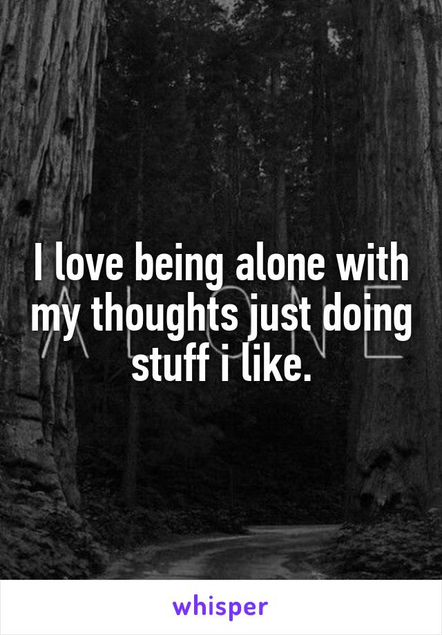 I love being alone with my thoughts just doing stuff i like.
