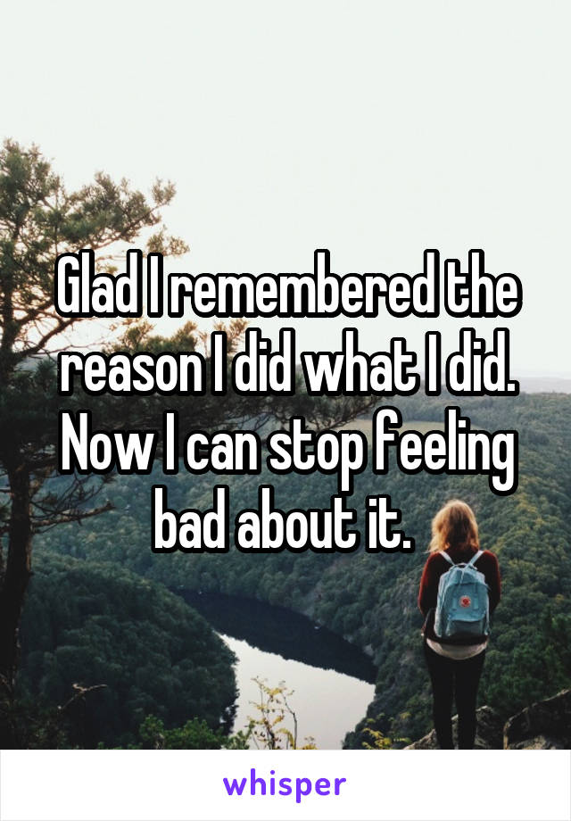 Glad I remembered the reason I did what I did. Now I can stop feeling bad about it.
