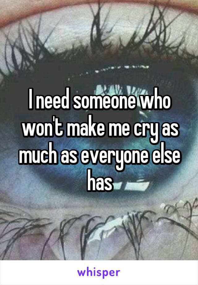 I need someone who won't make me cry as much as everyone else has
