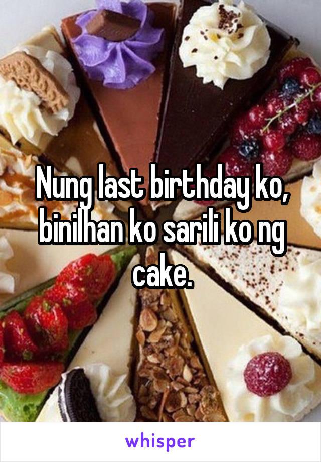 Nung last birthday ko, binilhan ko sarili ko ng cake.