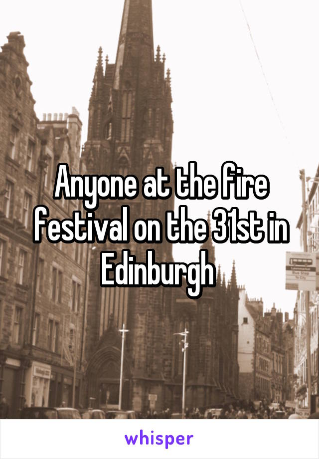 Anyone at the fire festival on the 31st in Edinburgh